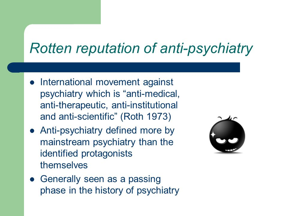 Rotten reputation of anti-psychiatry International movement against psychiatry which is anti-medical, anti-therapeutic, anti-institutional and anti-scientific (Roth 1973) Anti-psychiatry defined more by mainstream psychiatry than the identified protagonists themselves Generally seen as a passing phase in the history of psychiatry