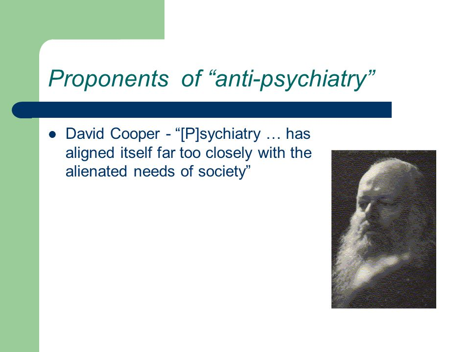 Proponents of anti-psychiatry David Cooper - [P]sychiatry … has aligned itself far too closely with the alienated needs of society