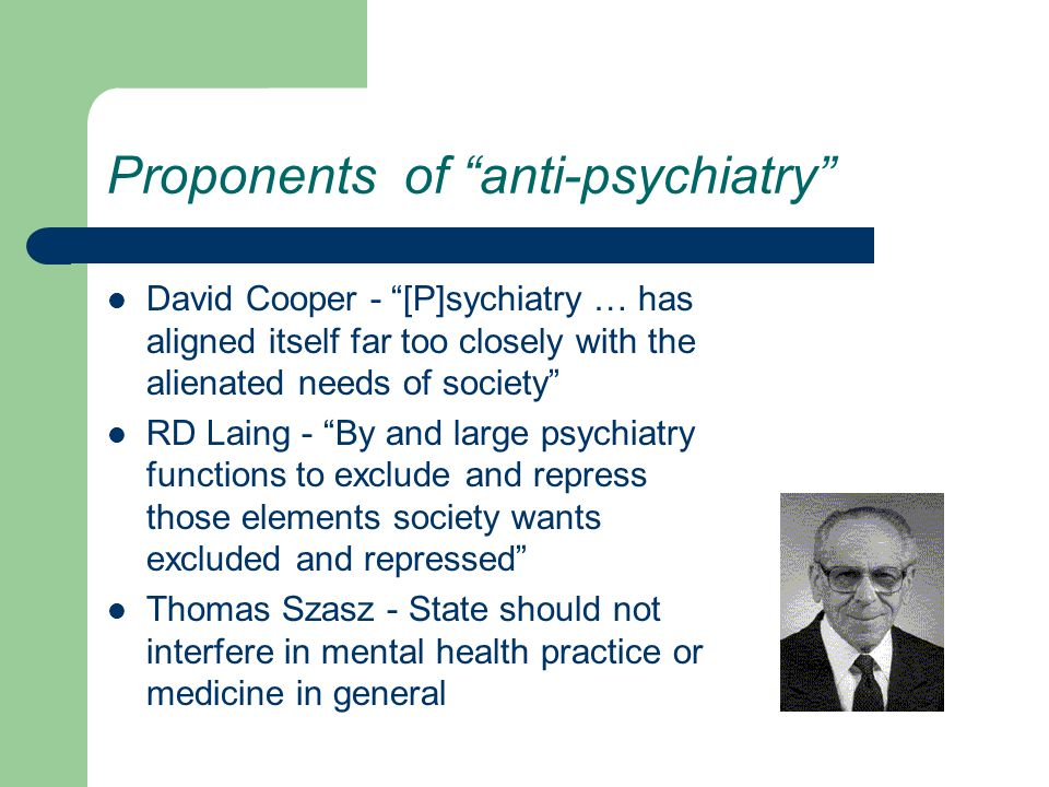Proponents of anti-psychiatry David Cooper - [P]sychiatry … has aligned itself far too closely with the alienated needs of society RD Laing - By and large psychiatry functions to exclude and repress those elements society wants excluded and repressed Thomas Szasz - State should not interfere in mental health practice or medicine in general