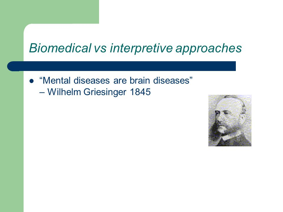 Biomedical vs interpretive approaches Mental diseases are brain diseases – Wilhelm Griesinger 1845