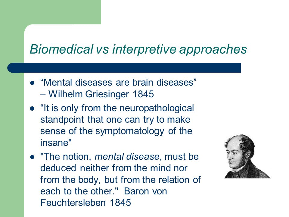 Biomedical vs interpretive approaches Mental diseases are brain diseases – Wilhelm Griesinger 1845 It is only from the neuropathological standpoint that one can try to make sense of the symptomatology of the insane The notion, mental disease, must be deduced neither from the mind nor from the body, but from the relation of each to the other. Baron von Feuchtersleben 1845
