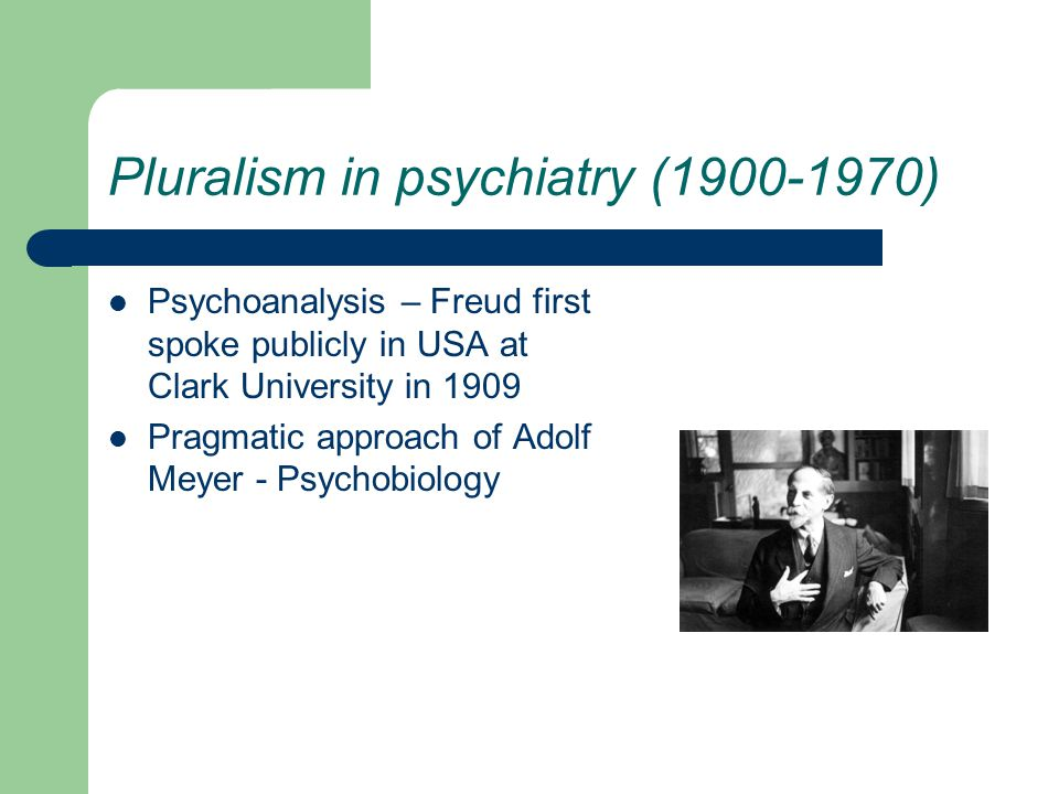 Pluralism in psychiatry (1900-1970) Psychoanalysis – Freud first spoke publicly in USA at Clark University in 1909 Pragmatic approach of Adolf Meyer - Psychobiology