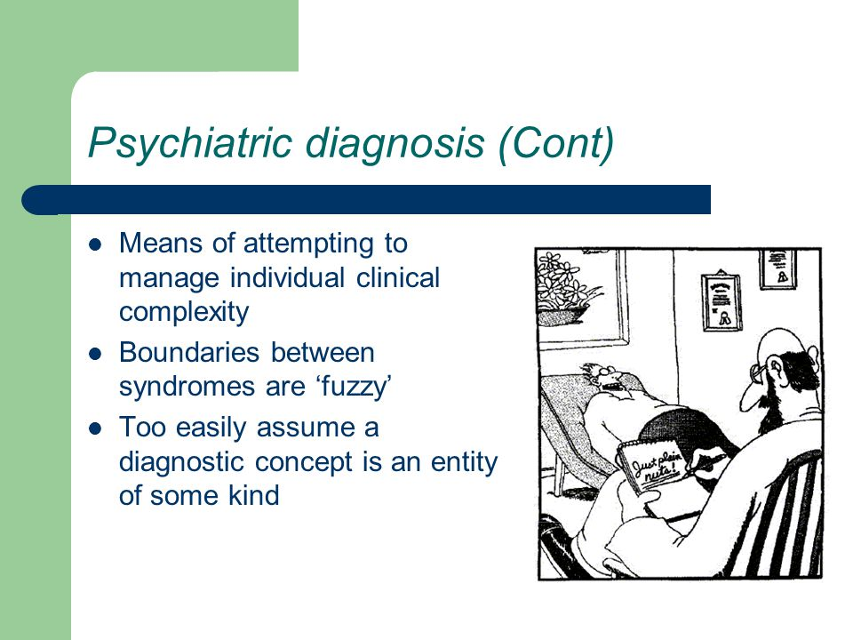 Psychiatric diagnosis (Cont) Means of attempting to manage individual clinical complexity Boundaries between syndromes are 'fuzzy' Too easily assume a diagnostic concept is an entity of some kind