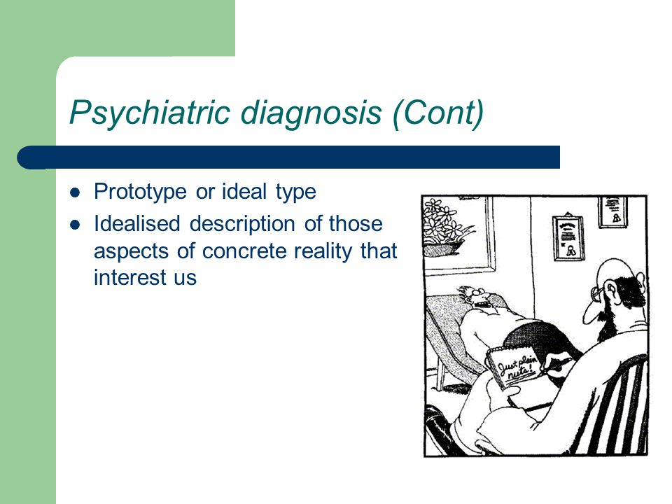 Psychiatric diagnosis (Cont) Prototype or ideal type Idealised description of those aspects of concrete reality that interest us