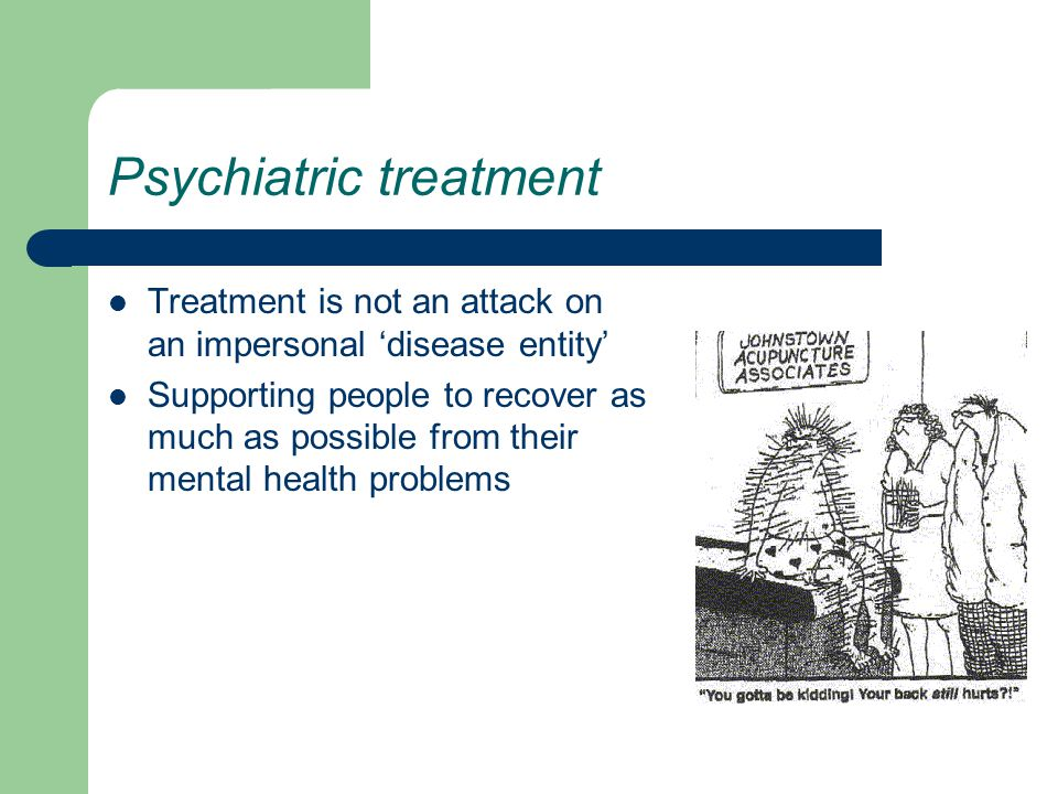 Psychiatric treatment Treatment is not an attack on an impersonal 'disease entity' Supporting people to recover as much as possible from their mental health problems
