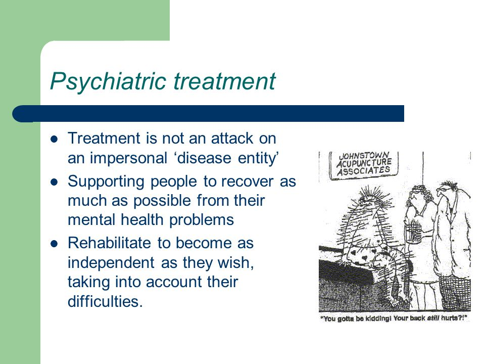 Psychiatric treatment Treatment is not an attack on an impersonal 'disease entity' Supporting people to recover as much as possible from their mental health problems Rehabilitate to become as independent as they wish, taking into account their difficulties.