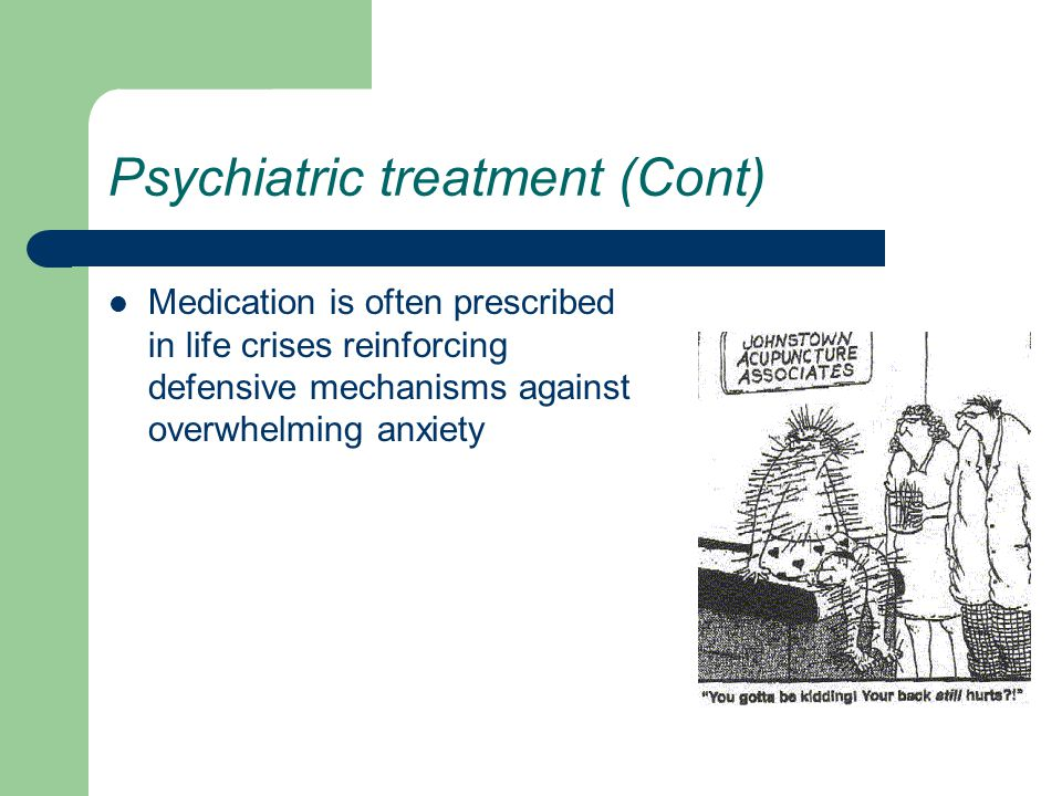 Psychiatric treatment (Cont) Medication is often prescribed in life crises reinforcing defensive mechanisms against overwhelming anxiety