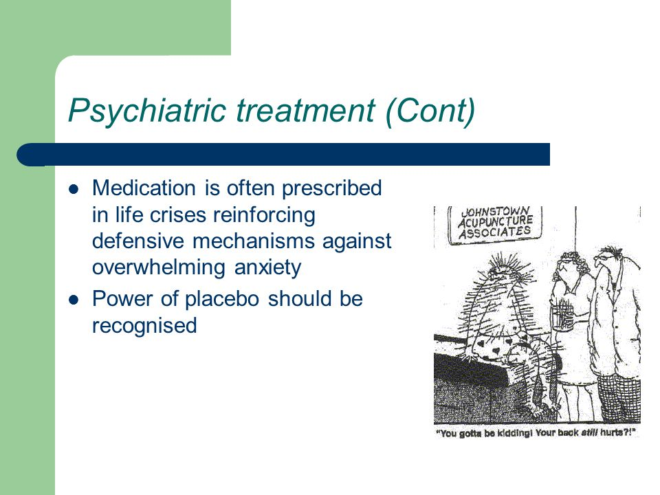 Psychiatric treatment (Cont) Medication is often prescribed in life crises reinforcing defensive mechanisms against overwhelming anxiety Power of placebo should be recognised