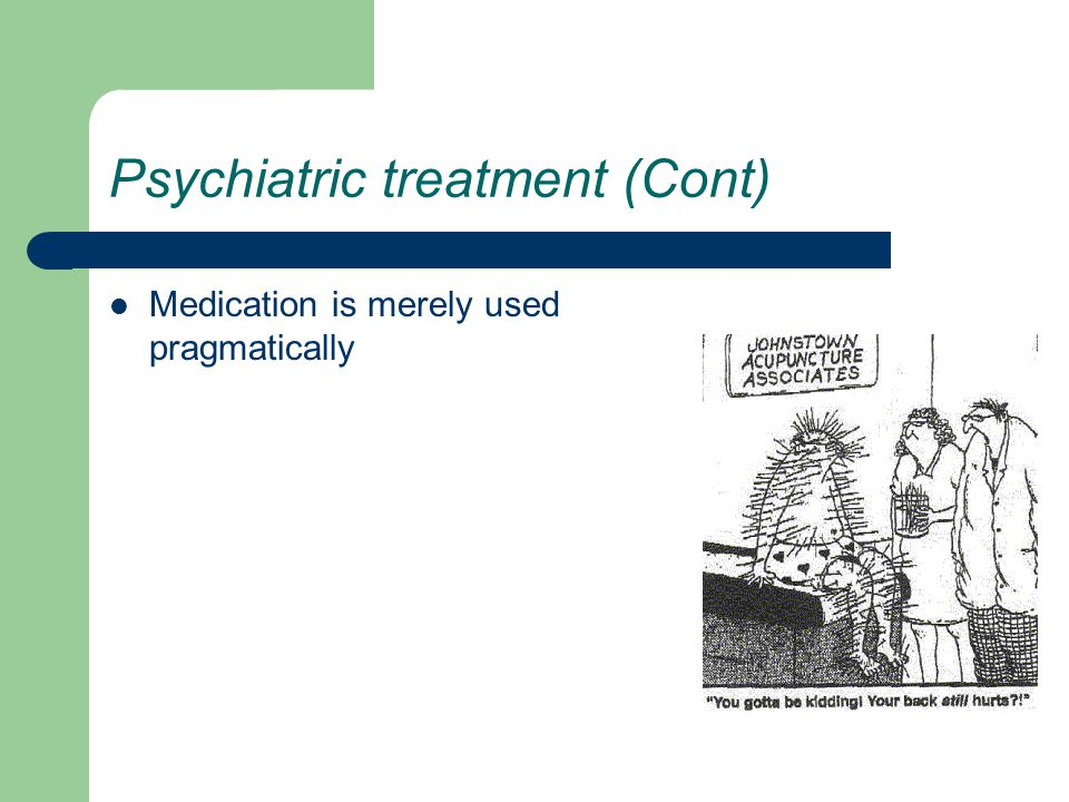 Psychiatric treatment (Cont) Medication is merely used pragmatically