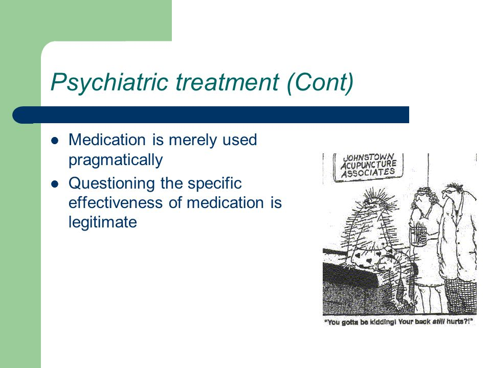 Psychiatric treatment (Cont) Medication is merely used pragmatically Questioning the specific effectiveness of medication is legitimate