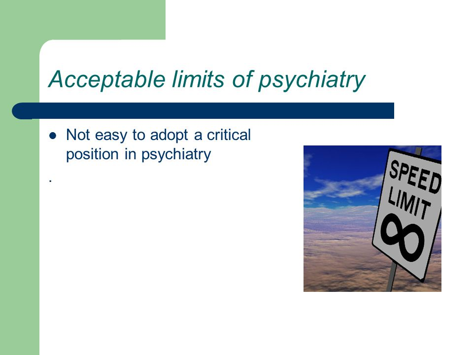 Acceptable limits of psychiatry Not easy to adopt a critical position in psychiatry.