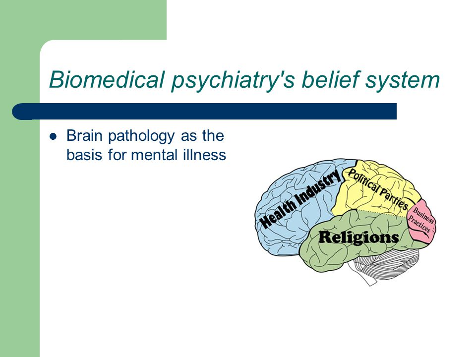 Biomedical psychiatry s belief system Brain pathology as the basis for mental illness