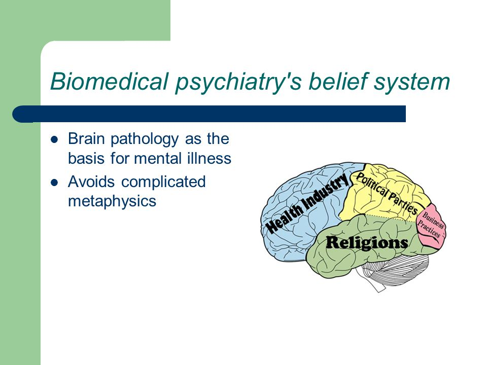 Biomedical psychiatry s belief system Brain pathology as the basis for mental illness Avoids complicated metaphysics
