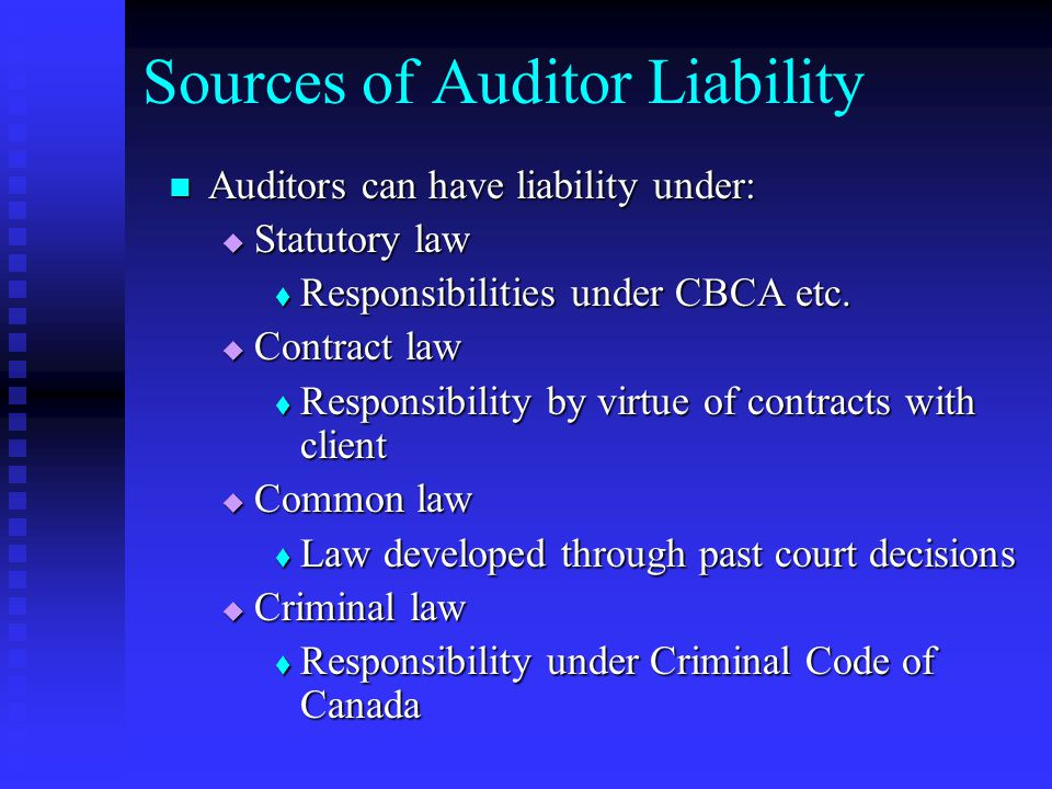 Sources of Auditor Liability Auditors can have liability under: Auditors can have liability under:  Statutory law  Responsibilities under CBCA etc.
