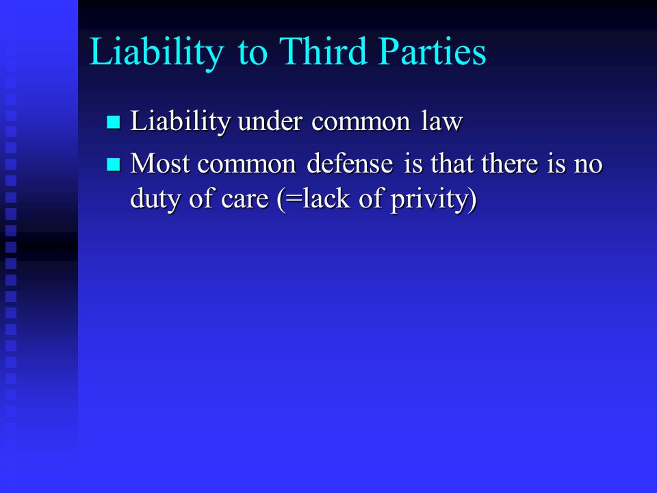 Liability to Third Parties Liability under common law Liability under common law Most common defense is that there is no duty of care (=lack of privity) Most common defense is that there is no duty of care (=lack of privity)