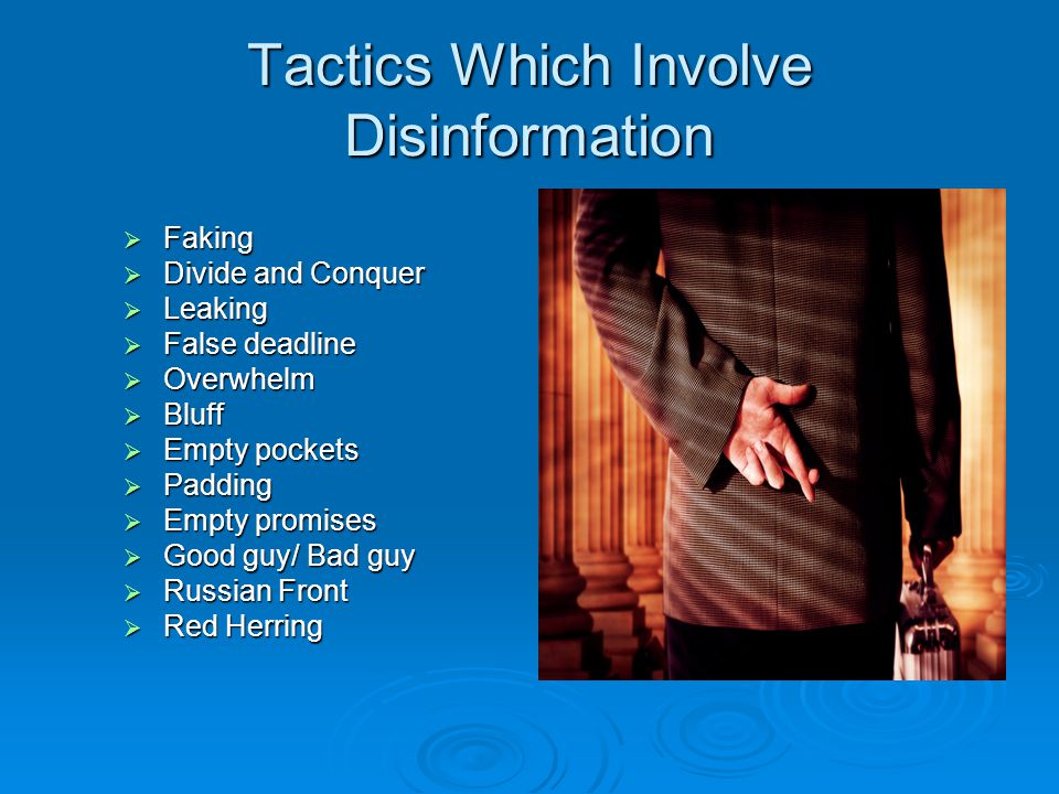 Tactics Which Involve Disinformation  Faking  Divide and Conquer  Leaking  False deadline  Overwhelm  Bluff  Empty pockets  Padding  Empty promises  Good guy/ Bad guy  Russian Front  Red Herring