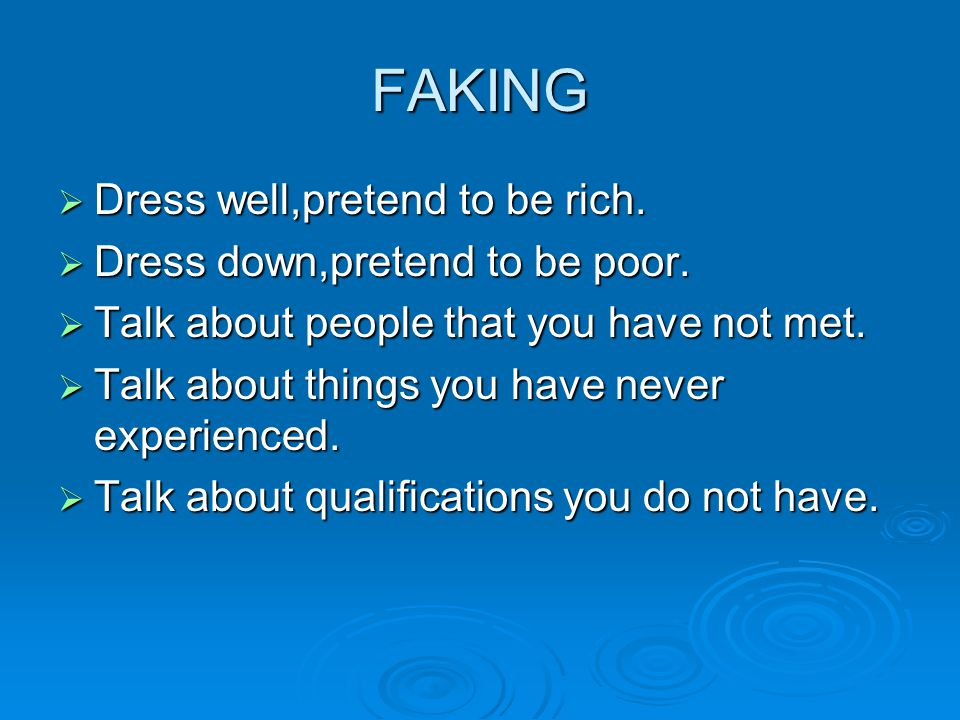 FAKING  Dress well,pretend to be rich.  Dress down,pretend to be poor.