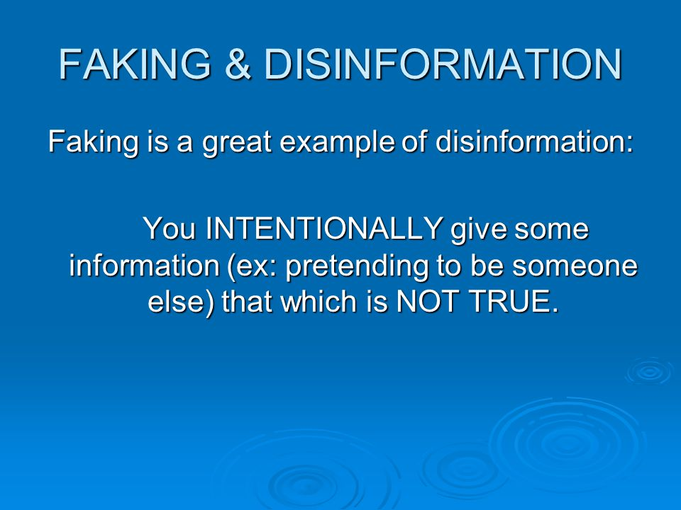 FAKING & DISINFORMATION Faking is a great example of disinformation: You INTENTIONALLY give some information (ex: pretending to be someone else) that which is NOT TRUE.