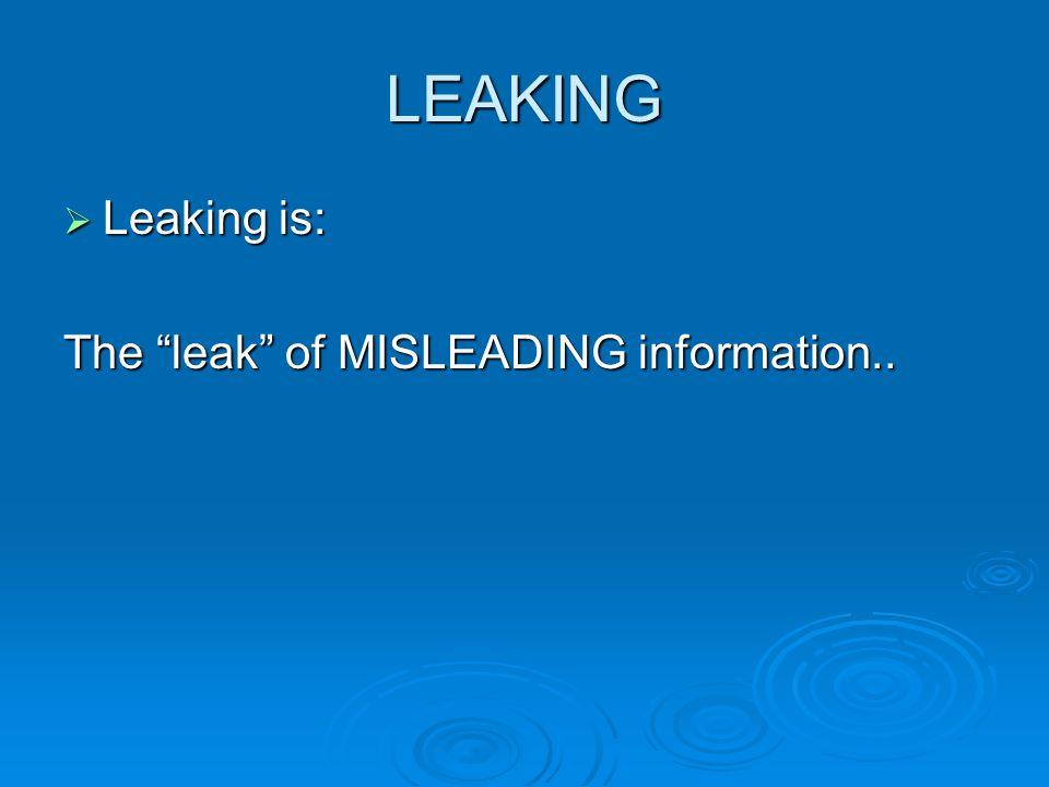 LEAKING  Leaking is: The leak of MISLEADING information..