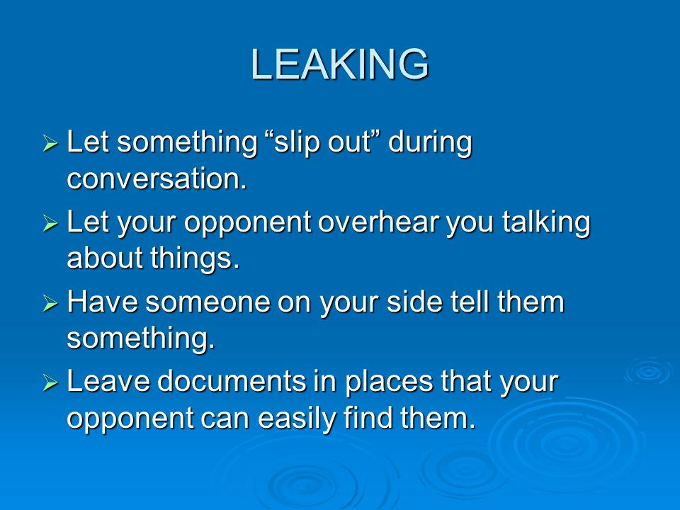 """LEAKING  Let something """"slip out"""" during conversation.  Let your opponent overhear you talking about things.  Have someone on your side tell them s"""
