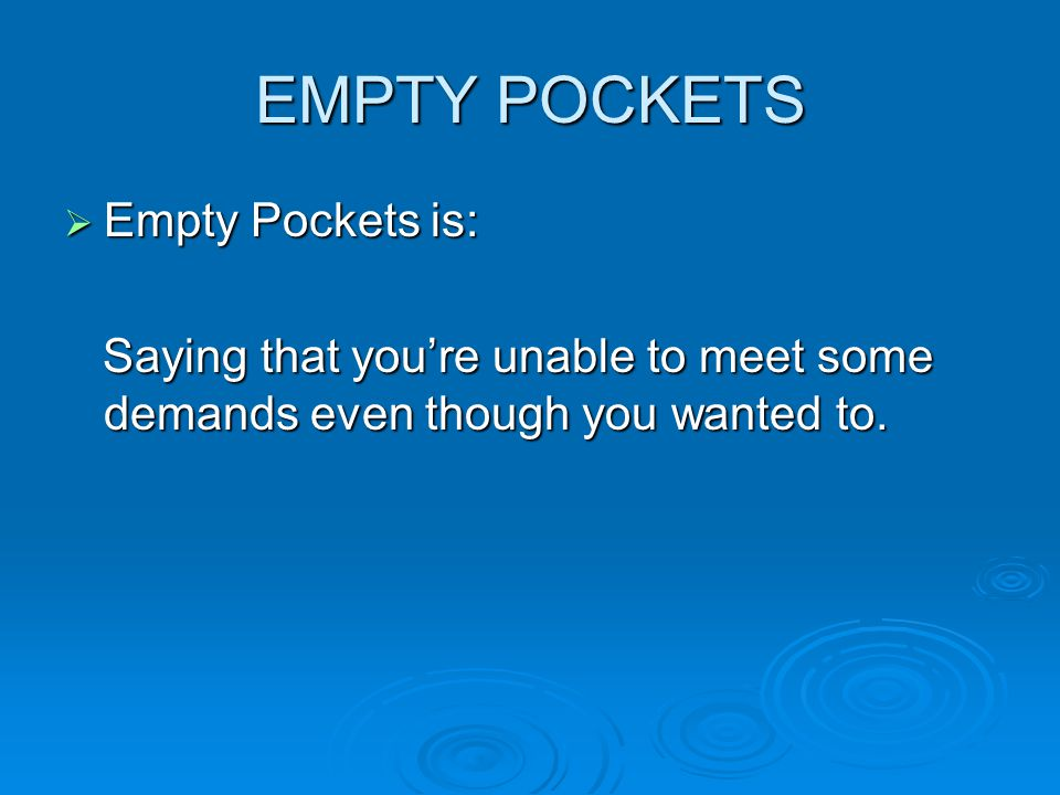 EMPTY POCKETS  Empty Pockets is: Saying that you're unable to meet some demands even though you wanted to. Saying that you're unable to meet some dem