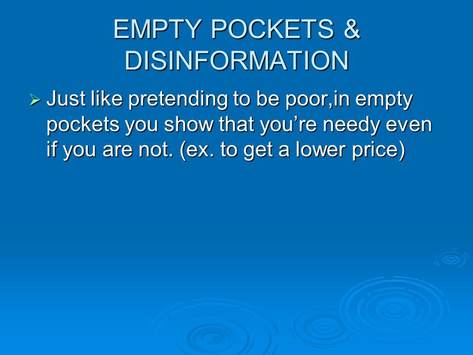EMPTY POCKETS & DISINFORMATION  Just like pretending to be poor,in empty pockets you show that you're needy even if you are not. (ex. to get a lower