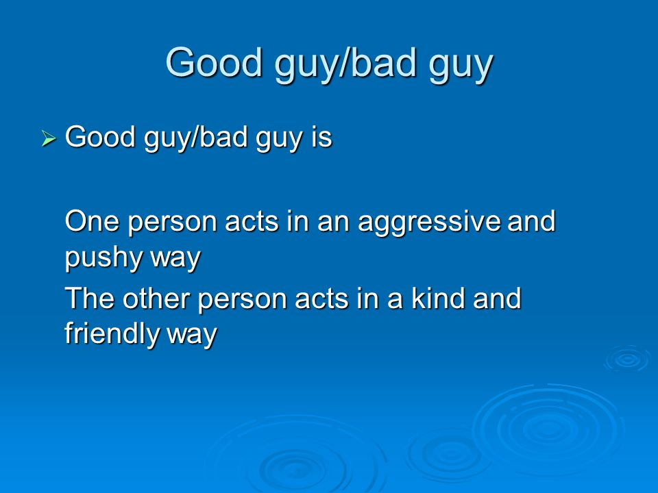 Good guy/bad guy  Good guy/bad guy is One person acts in an aggressive and pushy way The other person acts in a kind and friendly way