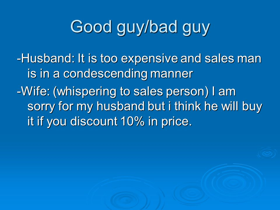 Good guy/bad guy -Husband: It is too expensive and sales man is in a condescending manner -Wife: (whispering to sales person) I am sorry for my husban