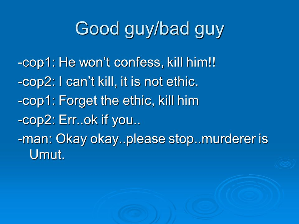 Good guy/bad guy -cop1: He won't confess, kill him!! -cop2: I can't kill, it is not ethic. -cop1: Forget the ethic, kill him -cop2: Err..ok if you.. -