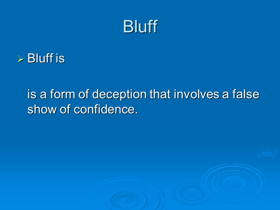 Bluff  Bluff is is a form of deception that involves a false show of confidence.