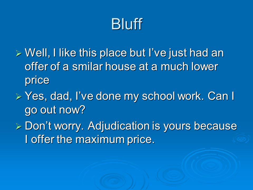 Bluff  Well, I like this place but I've just had an offer of a smilar house at a much lower price  Yes, dad, I've done my school work.