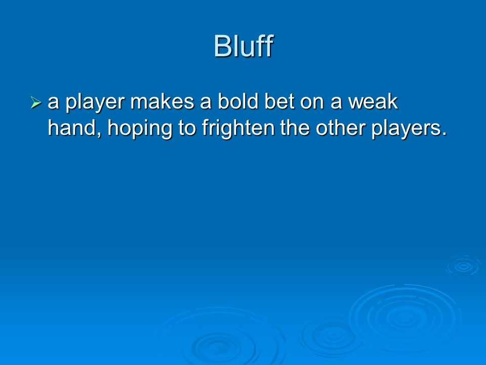 Bluff  a player makes a bold bet on a weak hand, hoping to frighten the other players.