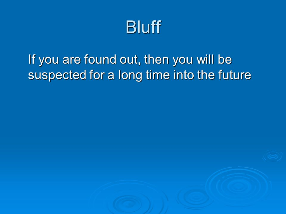 Bluff If you are found out, then you will be suspected for a long time into the future