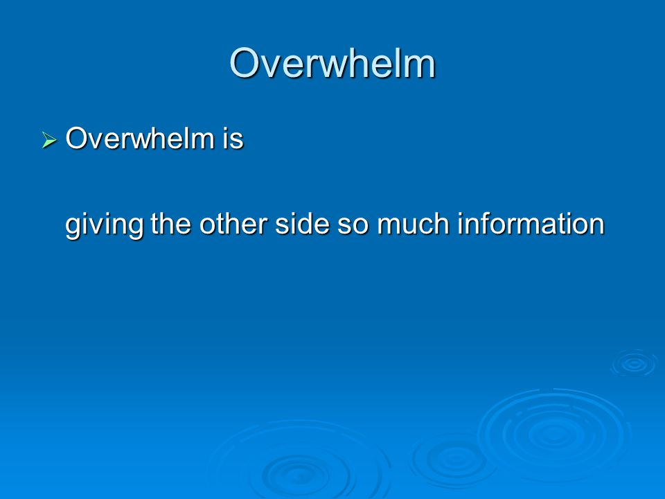 Overwhelm  Overwhelm is giving the other side so much information