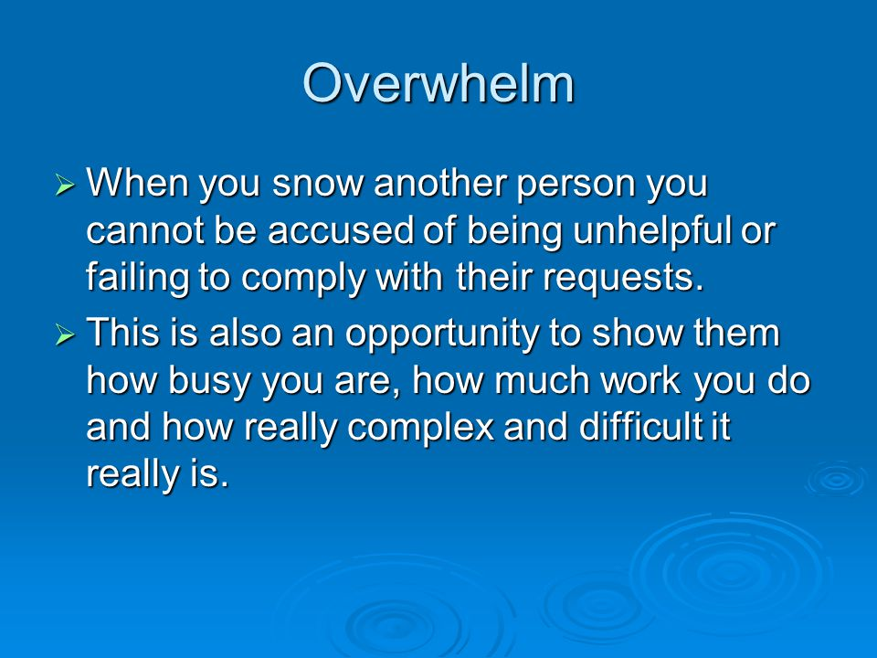 Overwhelm  When you snow another person you cannot be accused of being unhelpful or failing to comply with their requests.