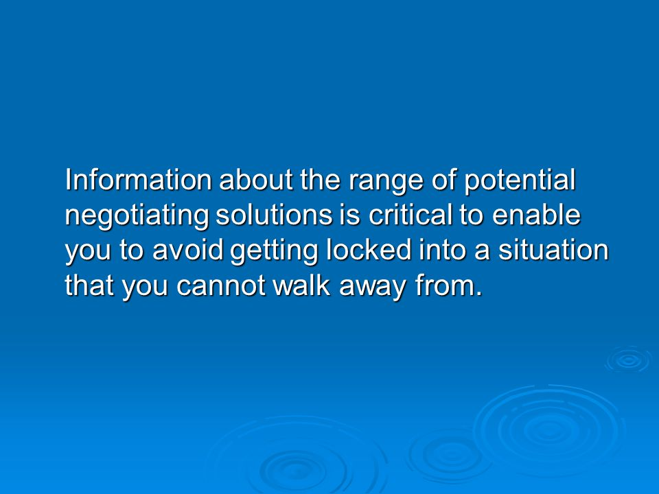 Information about the range of potential negotiating solutions is critical to enable you to avoid getting locked into a situation that you cannot walk