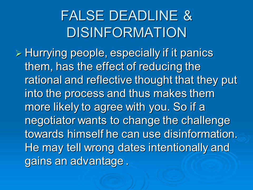 FALSE DEADLINE & DISINFORMATION  Hurrying people, especially if it panics them, has the effect of reducing the rational and reflective thought that they put into the process and thus makes them more likely to agree with you.