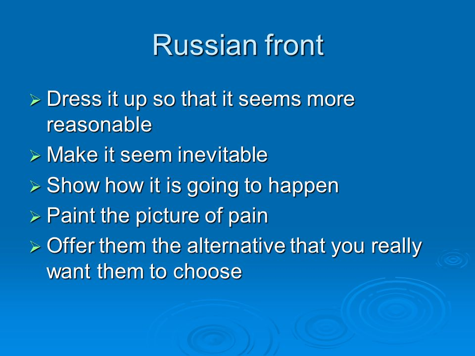 Russian front  Dress it up so that it seems more reasonable  Make it seem inevitable  Show how it is going to happen  Paint the picture of pain 