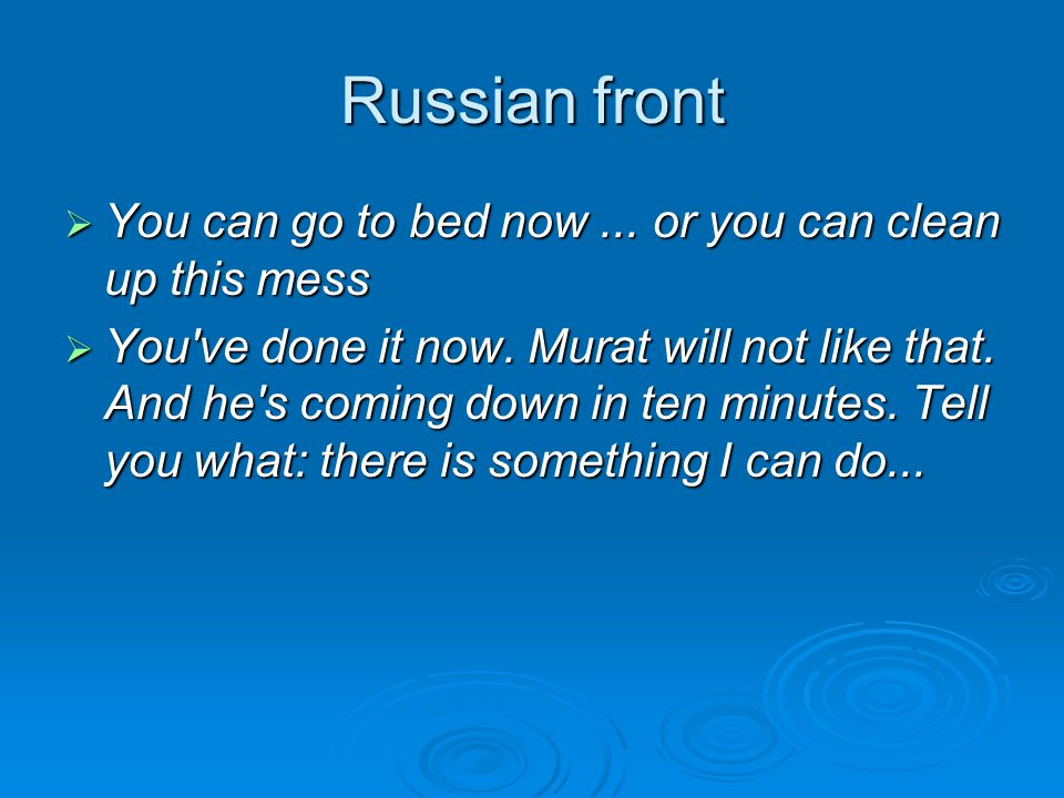 Russian front  You can go to bed now... or you can clean up this mess  You've done it now. Murat will not like that. And he's coming down in ten min