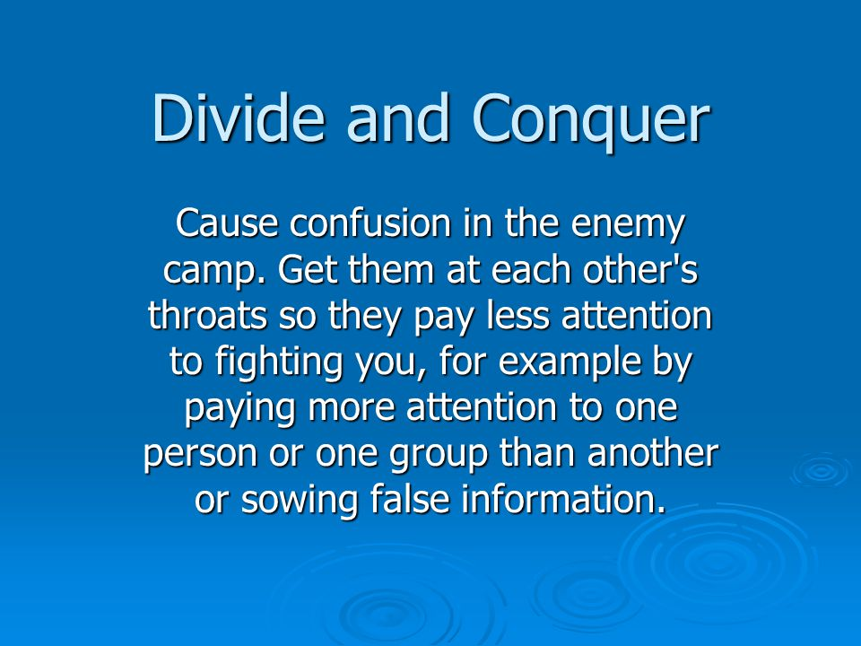 Divide and Conquer Cause confusion in the enemy camp.