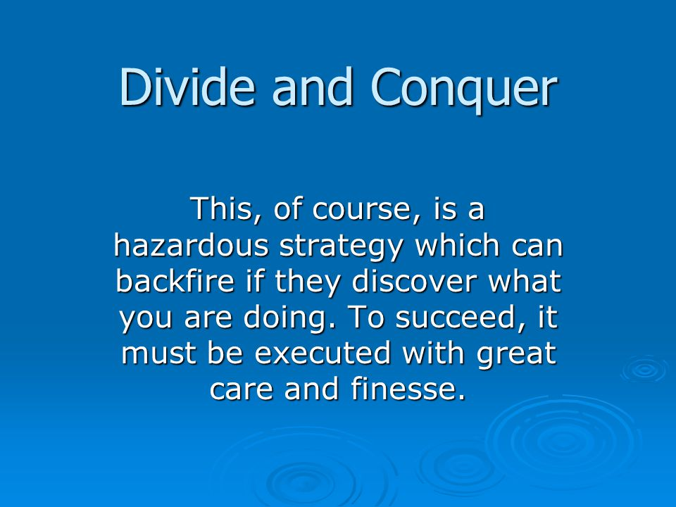 Divide and Conquer This, of course, is a hazardous strategy which can backfire if they discover what you are doing.