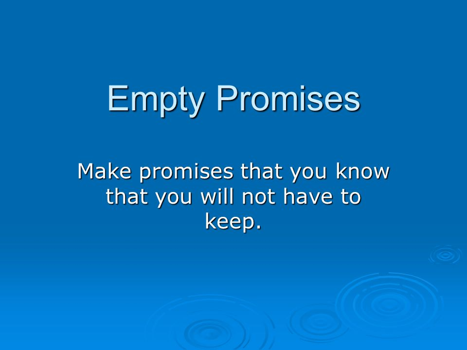 Empty Promises Make promises that you know that you will not have to keep.