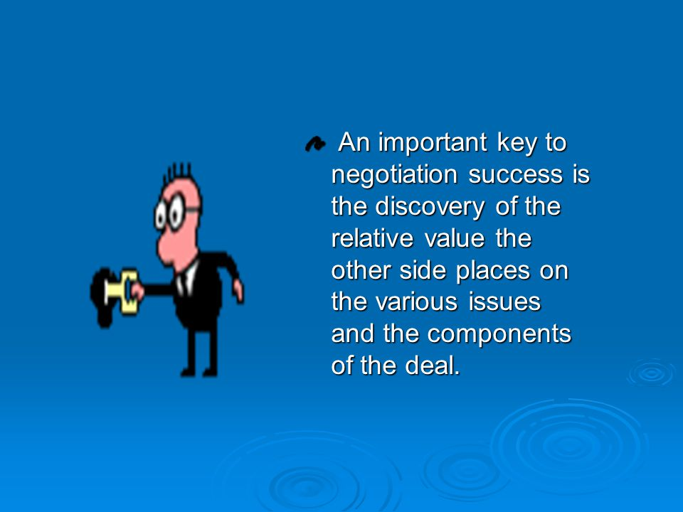 An important key to negotiation success is the discovery of the relative value the other side places on the various issues and the components of the d