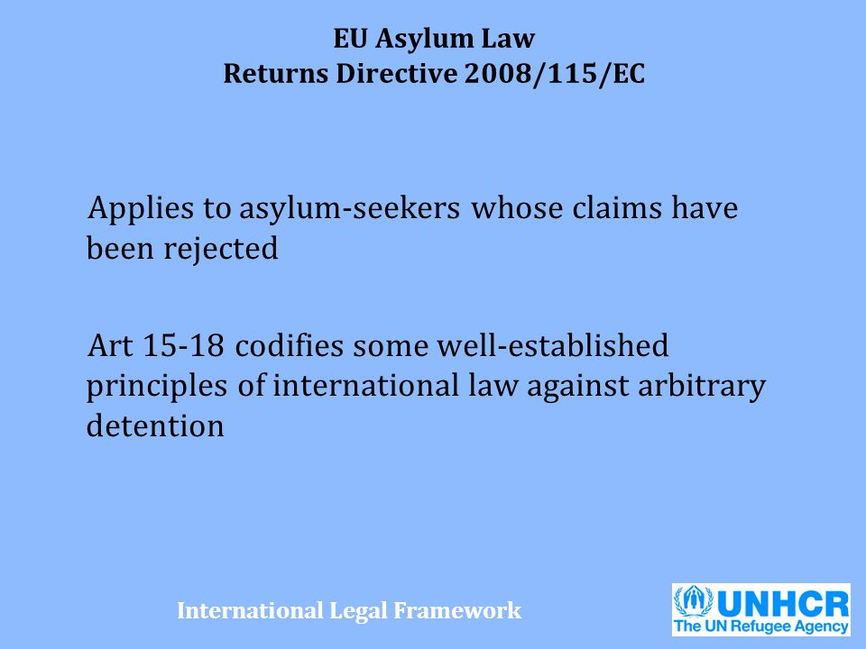 EU Asylum Law Returns Directive 2008/115/EC Applies to asylum-seekers whose claims have been rejected Art 15-18 codifies some well-established princip