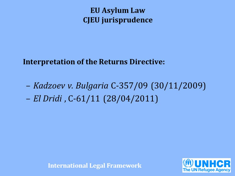 EU Asylum Law CJEU jurisprudence Interpretation of the Returns Directive: –Kadzoev v. Bulgaria C-357/09 (30/11/2009) –El Dridi, C-61/11 (28/04/2011) I