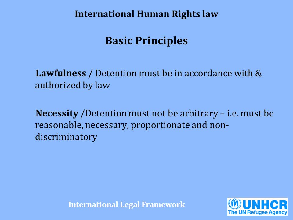 International Human Rights law Basic Principles Lawfulness / Detention must be in accordance with & authorized by law Necessity /Detention must not be