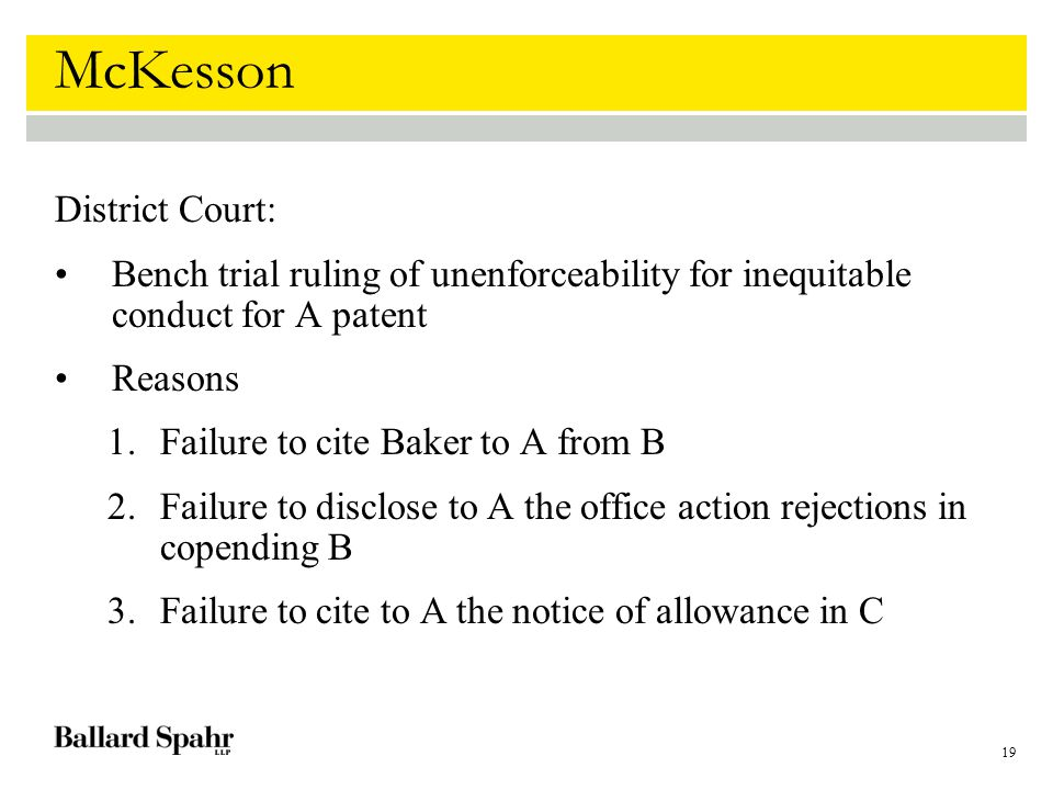 19 McKesson District Court: Bench trial ruling of unenforceability for inequitable conduct for A patent Reasons 1.Failure to cite Baker to A from B 2.Failure to disclose to A the office action rejections in copending B 3.Failure to cite to A the notice of allowance in C
