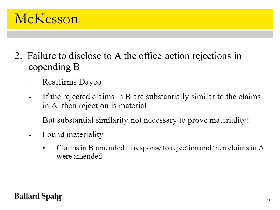 21 McKesson 2. Failure to disclose to A the office action rejections in copending B -Reaffirms Dayco -If the rejected claims in B are substantially si