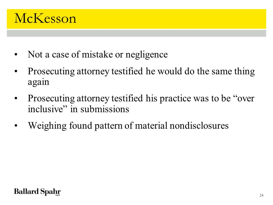24 McKesson Not a case of mistake or negligence Prosecuting attorney testified he would do the same thing again Prosecuting attorney testified his practice was to be over inclusive in submissions Weighing found pattern of material nondisclosures