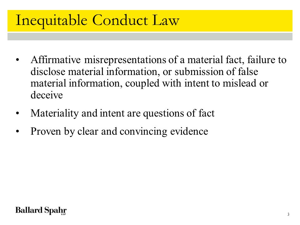 4 Inequitable Conduct Law Two step analysis: First, a determination of whether the withheld reference meets a threshold level of materiality and intent to mislead Second, a weighing of the materiality and intent in light of all of the circumstances to determine whether the applicant's conduct is so culpable that the patent should be unenforceable